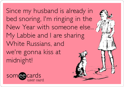 Since my husband is already in bed snoring, I'm ringing in the New Year with someone else... My Labbie and I are sharing White Russians, and we're gonna kiss at  midnight!