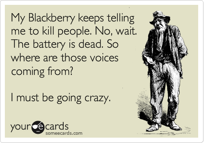My Blackberry keeps telling me to kill people. No, wait. The battery is dead. So where are those voices coming from?  I must be going crazy.