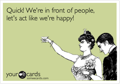 Quick! We're in front of people, let's act like we're happy!