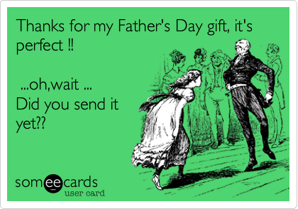 Thanks for my Father's Day gift, it's perfect !!   ...oh,wait ... Did you get it yet??