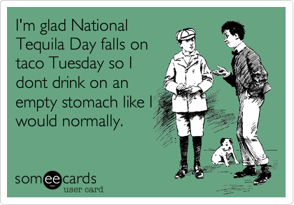 I'm glad National Tequila Day falls on taco Tuesday so I dont drink on an empty stomach like I would normally.
