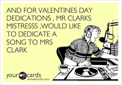 AND FOR VALENTINES DAY DEDICATIONS , MR CLARKS MISTRESSS ,WOULD LIKE