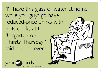 """""""I'll have this glass of water at home,  while you guys go have reduced-price drinks with hots chicks at the  Biergarten on Thirsty Thursday,"""" said no one ever."""