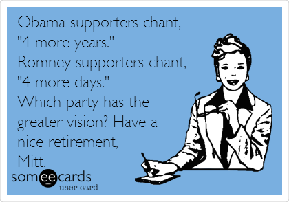 "Obama supporters chant,  ""4 more years."" Romney supporters chant, ""4 more days."" Which party has the greater vision? Have a nice retirement, Mitt."