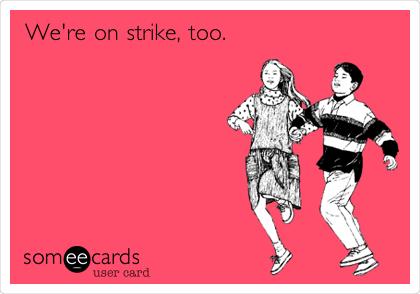 We're on strike, too.