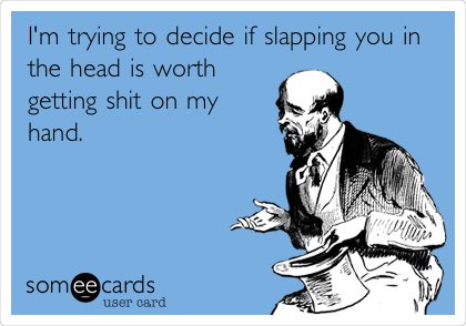 I'm trying to decide if slapping you in the head is worth getting shit on my hand.