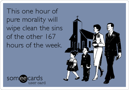 This one hour of pure morality will  wipe clean the sins of the other 167 hours of the week.