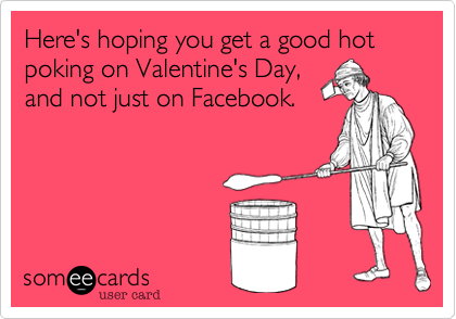 Here's hoping you get a good hot poking on Valentine's Day%2C  and not just on Facebook.