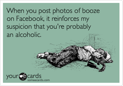 When you post photos of booze on Facebook, it confirms my belief that you're probably an alcoholic.