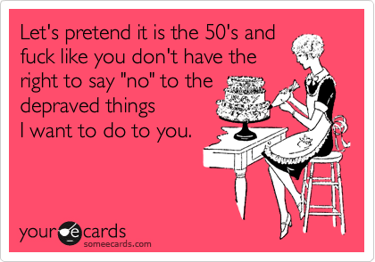 """Let's pretend it is the 50's and fuck like you don't have the right to say """"no"""" to the depraved things  I want to do to you."""