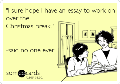 """I sure hope I have an essay to work on over the Christmas break.""    -said no one ever"