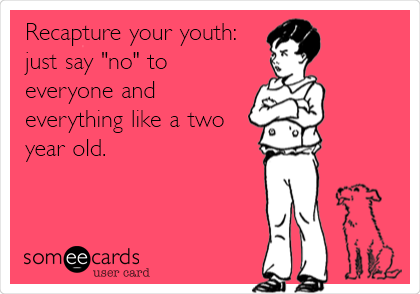 "Recapture your youth: just say ""no"" to everyone and everything like a two year old."