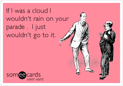 If I was a cloud I wouldn't rain on your parade .  I just wouldn't go to it.