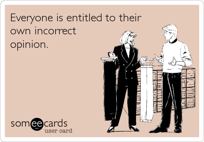 Everyone is entitled to their own incorrect opinion.