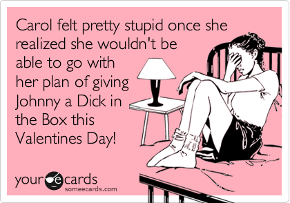 """""""How can I be so stupid?  I can't give him a dick in the box for Valentines Day!"""""""