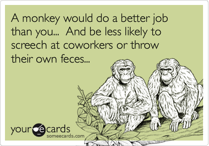 A monkey would do a better job than you...  And be less likely to screech at coworkers or throw their own feces...