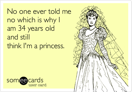 No one ever told meknow which is why Iam 34 years oldand stillthink I'm a princess.