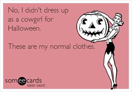 No, I didn't dress up as a cowgirl for Halloween.   These are my normal clothes.
