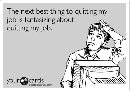 The next best thing to quitting my job is fantasizing about