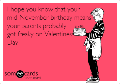 I hope you know that your mid-November birthday means your parents probably got freaky on Valentines Day