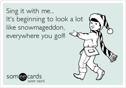 Sing it with me... It's beginning to look a lot like snowmageddon, everywhere you go!!!