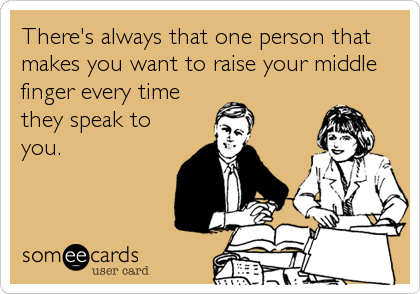 There's always that one person that makes you want to raise your middle finger every time they speak to you.
