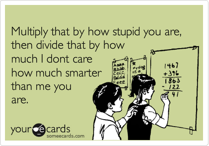 Multiply that by how stupid you are, then divide that by how much I dont care how much smarter then me you are.