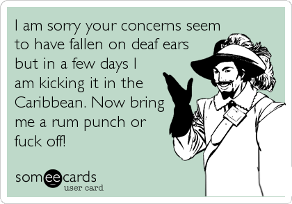 I am sorry your concerns seemto have fallen on deaf earsbut in a few days Iam kicking it in theCaribbean. Now bringme a rum punch orfuck off!