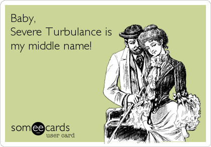 Baby,  Severe Turbulance is my middle name!