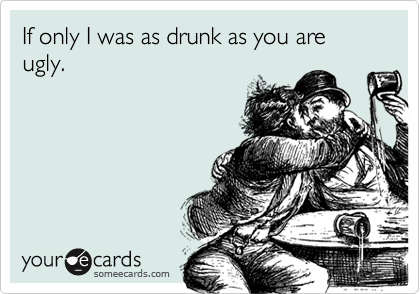 If only I was as drunk as you are ugly.