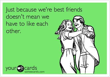 Just because we're best friends doesn't mean we have to like each other.
