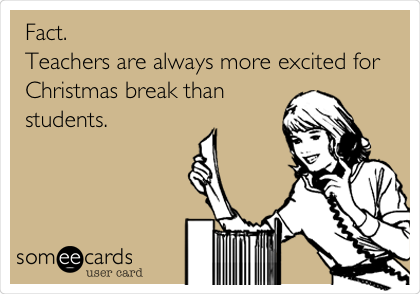 Fact.   Teachers are always more excited for Christmas break than students.