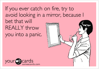 If you ever catch on fire, try to avoid looking in a mirror, because I bet that will