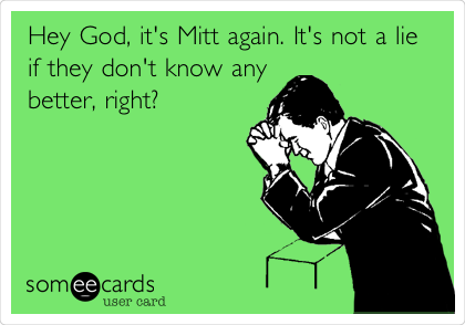 Hey God, it's Mitt again. It's not a lie if they don't know any better, right?