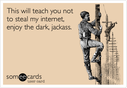 This will teach you not to steal my internet, enjoy the dark, jackass.