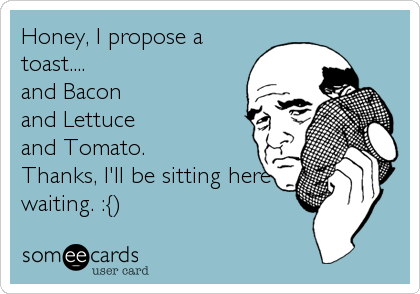 Honey, I propose a toast.... and Bacon and Lettuce and Tomato. Thanks, I'll be sitting here waiting. :{)