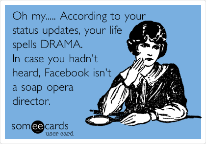 Oh my..... According to your  status updates, your life spells DRAMA. In case you hadn't heard, Facebook isn't a soap opera director.