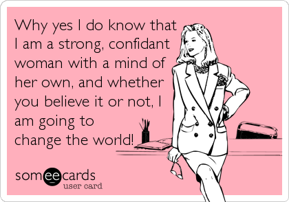 Why yes I do know that I am a strong, confidant woman with a mind of her own, and whether you believe it or not, I am going to change the world!