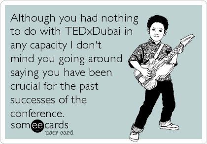 Although you had nothing to do with TEDxDubai in any capacity I don't mind you going around saying you have been crucial for the past successes of the conference.