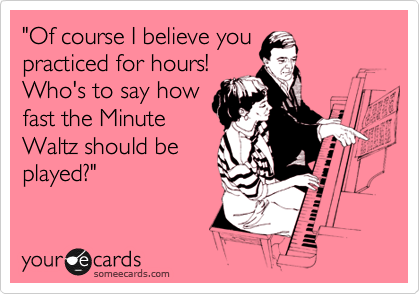 """""""Of course I believe you practiced for hours! Who's to say how fast the Minute Waltz should be played?"""""""