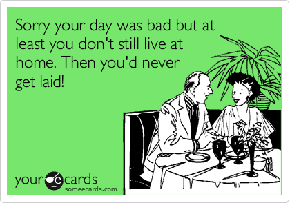 Sorry your day was bad but at least you don't still live at home. Then you'd never get laid!