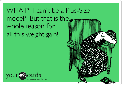 WHAT?  I can't be a Plus-Size model?  But that is the whole reason for all this weight gain!