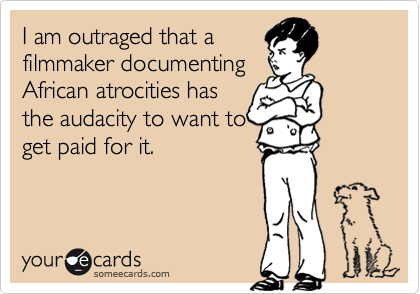 I am outraged that a filmmaker documenting African atrocities has the audacity to want to get paid for it.