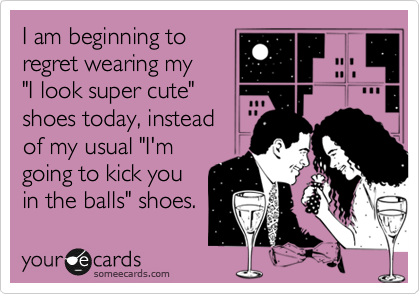 """I am beginning to regret wearing my   """"I look super cute"""" shoes today, instead  of my usual """"I'm going to kick you in the balls"""" shoes."""