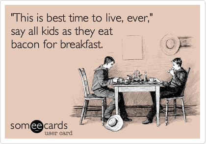 """This is best time to live%2C ever%2C""