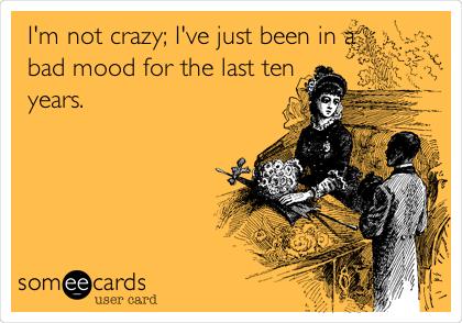 I'm not crazy; I've just been in a bad mood for the last ten years.