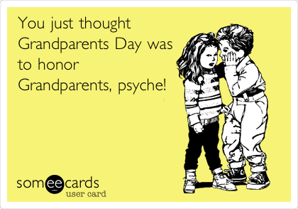 You just thought Grandparents Day was to honor Grandparents, psyche!