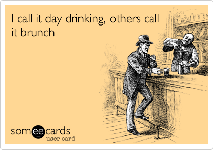 I call it day drinking%2C others call it brunch