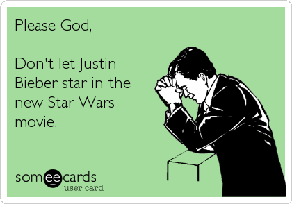 Please God,  Don't let Justin Bieber star in the new Star Wars movie.