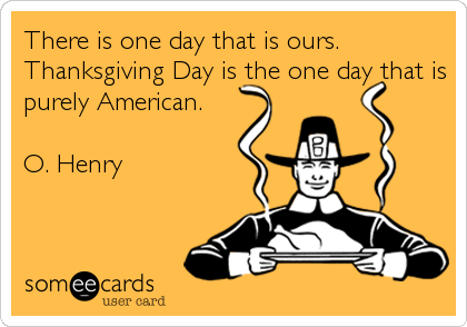 There is one day that is ours. Thanksgiving Day is the one day that is purely American.   O. Henry